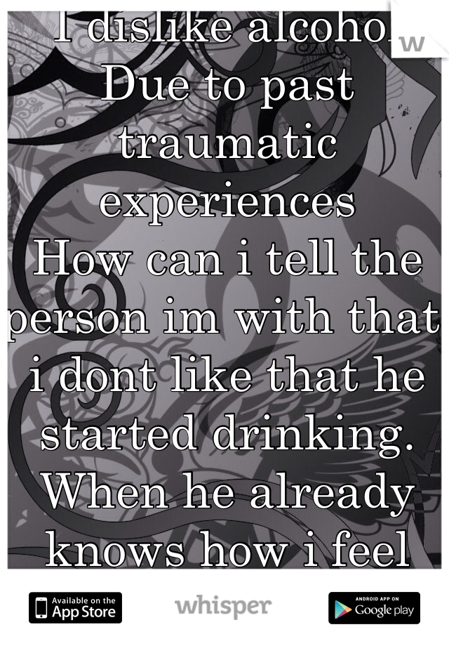 I dislike alcohol  Due to past traumatic experiences  How can i tell the person im with that i dont like that he started drinking. When he already knows how i feel about this