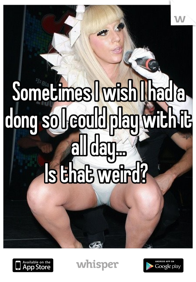Sometimes I wish I had a dong so I could play with it all day...  Is that weird?