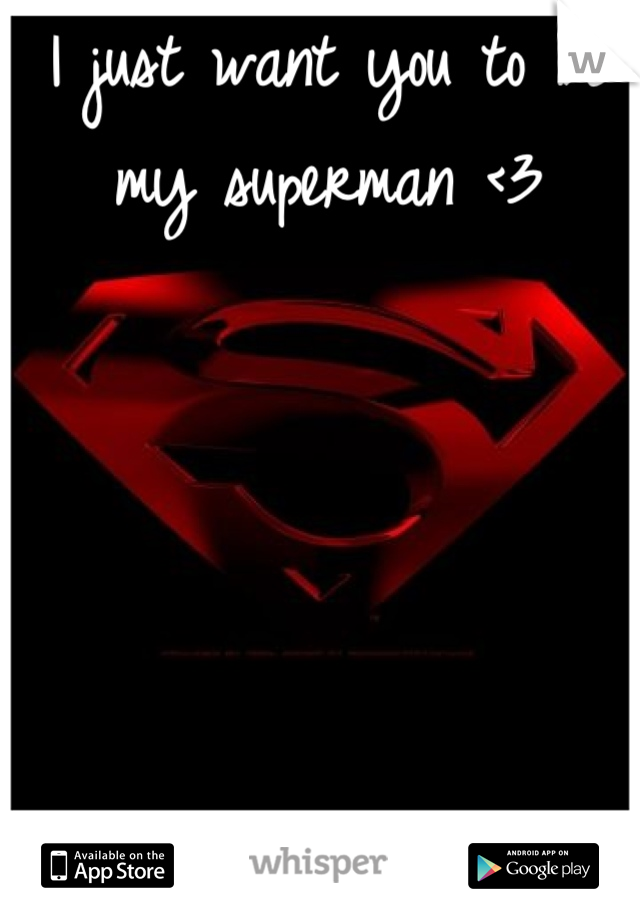 I just want you to be my superman <3