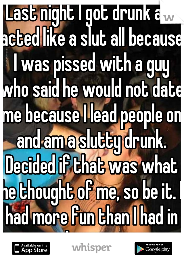 Last night I got drunk and acted like a slut all because I was pissed with a guy who said he would not date me because I lead people on and am a slutty drunk. Decided if that was what he thought of me, so be it. I had more fun than I had in a long time.