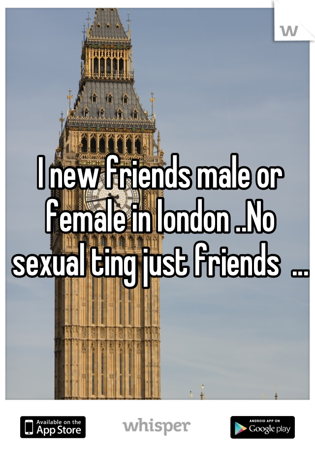 I new friends male or female in london ..No sexual ting just friends  ...