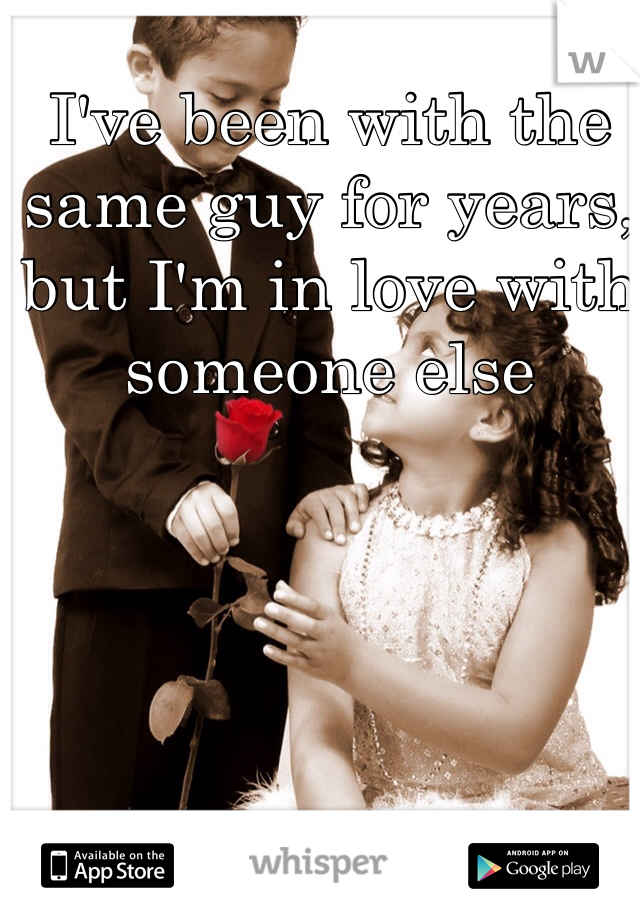 I've been with the same guy for years, but I'm in love with someone else