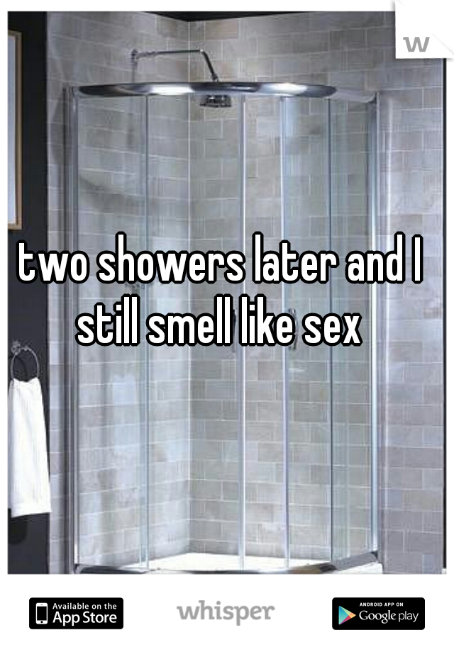 two showers later and I still smell like sex