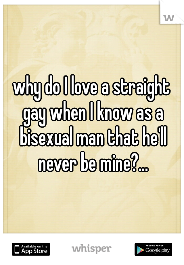 why do I love a straight gay when I know as a bisexual man that he'll never be mine?...