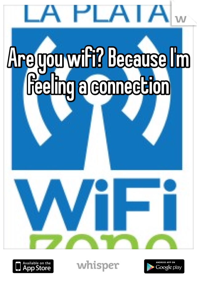 Are you wifi? Because I'm feeling a connection