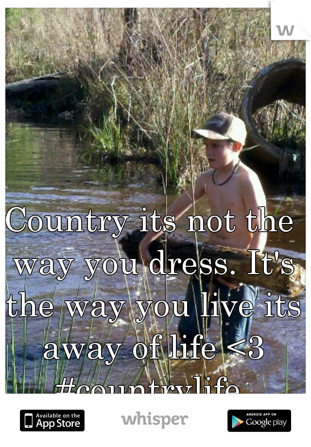 Country its not the way you dress. It's the way you live its away of life <3 #countrylife