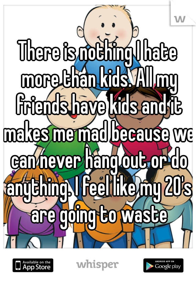 There is nothing I hate more than kids. All my friends have kids and it makes me mad because we can never hang out or do anything. I feel like my 20's are going to waste