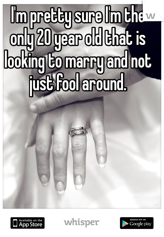 I'm pretty sure I'm the only 20 year old that is looking to marry and not just fool around.