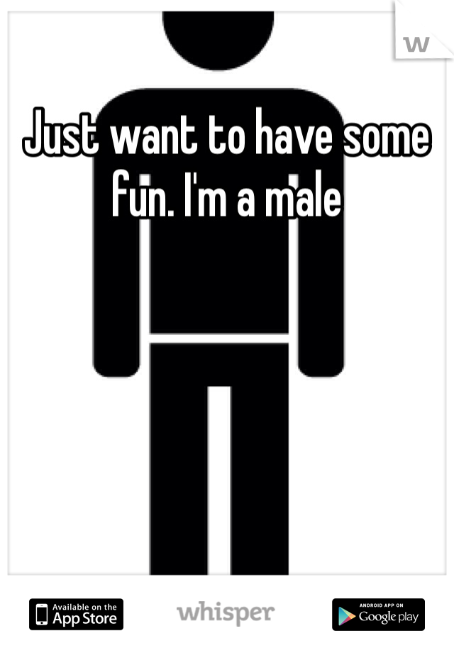 Just want to have some fun. I'm a male