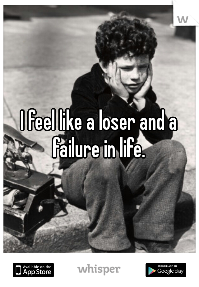 I feel like a loser and a failure in life.