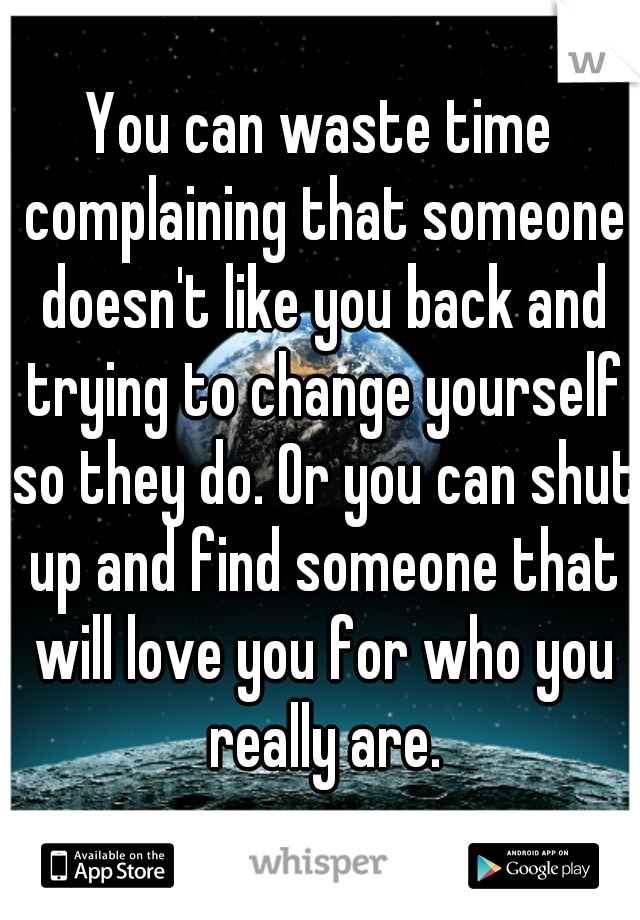 You can waste time complaining that someone doesn't like you back and trying to change yourself so they do. Or you can shut up and find someone that will love you for who you really are.