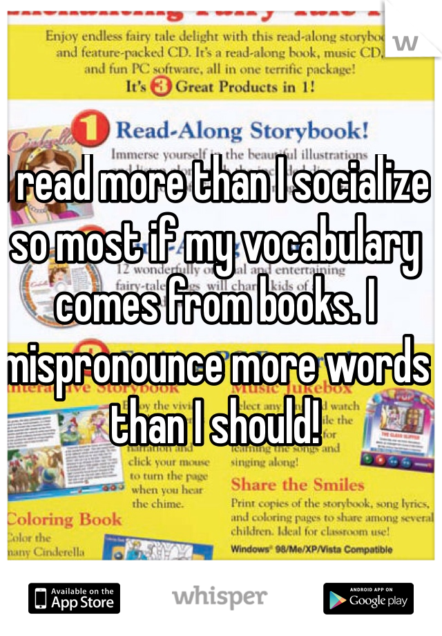 I read more than I socialize so most if my vocabulary comes from books. I mispronounce more words than I should!