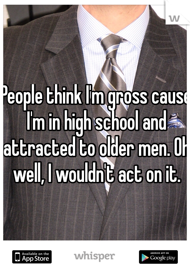 People think I'm gross cause I'm in high school and attracted to older men. Oh well, I wouldn't act on it.
