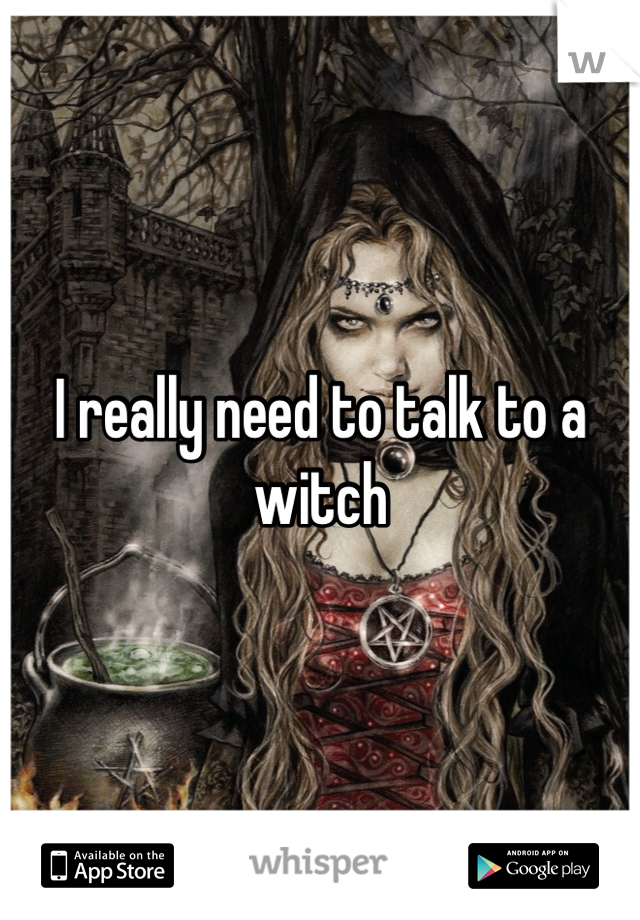 I really need to talk to a witch