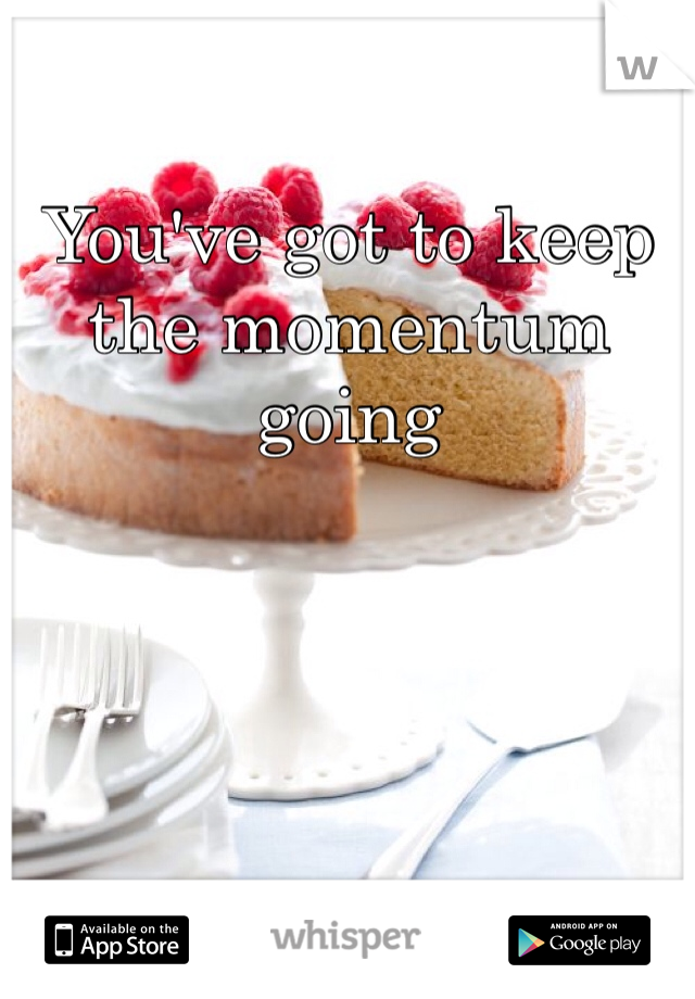 You've got to keep the momentum going