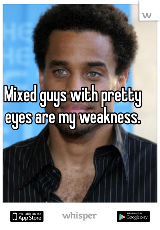 Mixed guys with pretty eyes are my weakness.