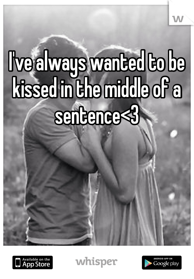 I've always wanted to be kissed in the middle of a sentence<3