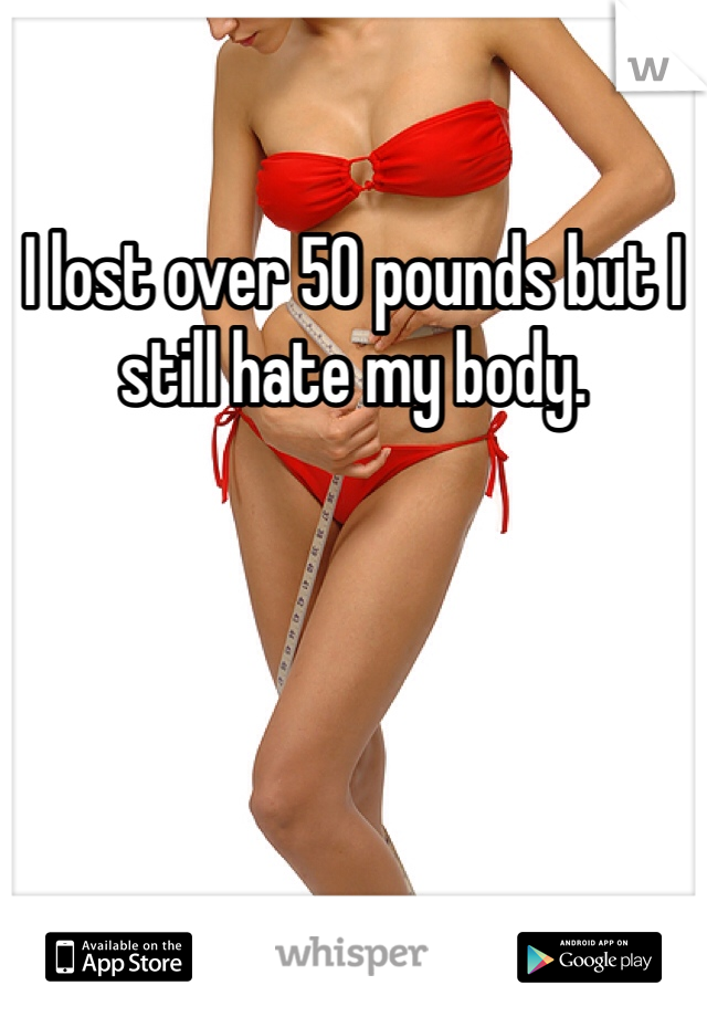 I lost over 50 pounds but I still hate my body.