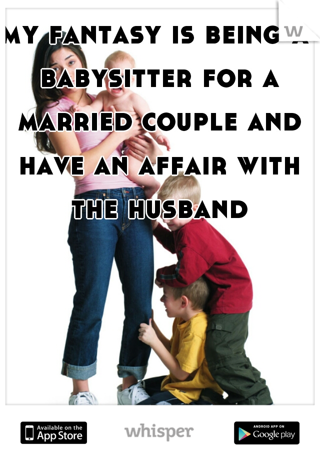 my fantasy is being a babysitter for a married couple and have an affair with the husband
