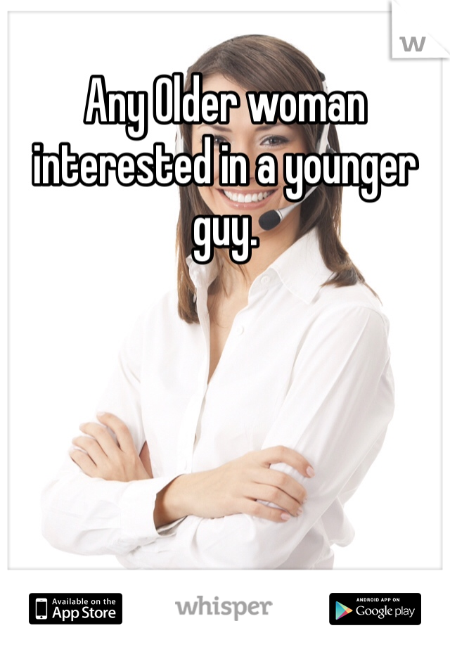 Any Older woman interested in a younger guy.