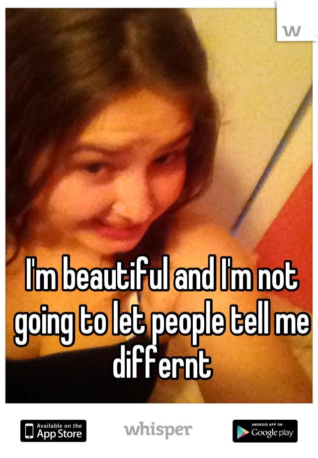 I'm beautiful and I'm not going to let people tell me differnt