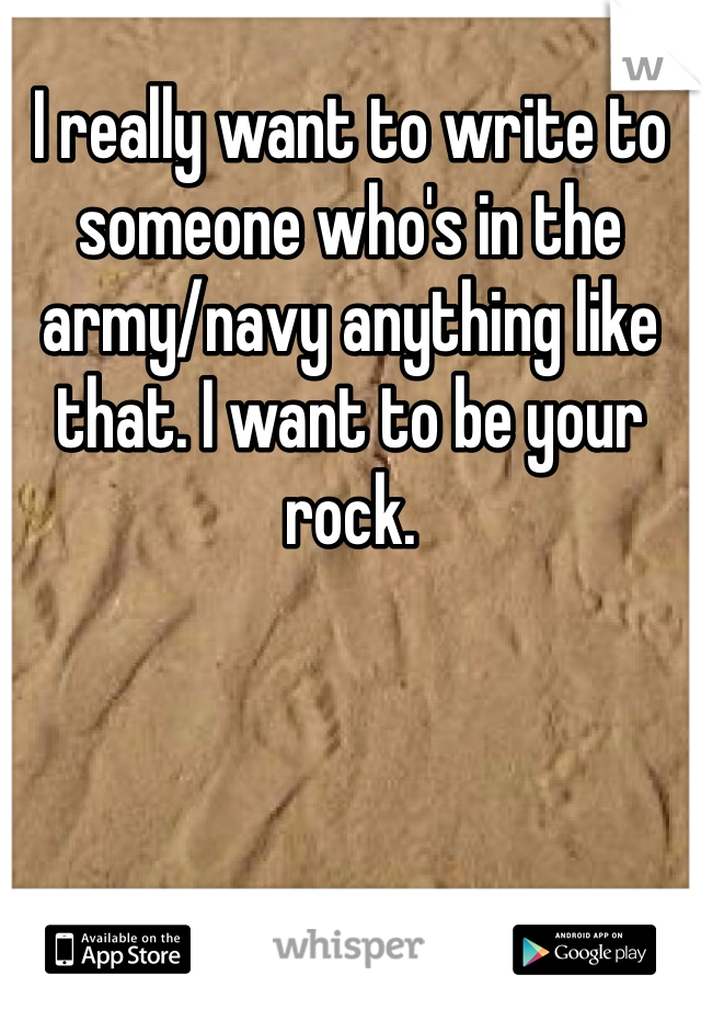 I really want to write to someone who's in the army/navy anything like that. I want to be your rock.