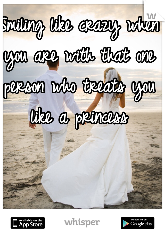 Smiling like crazy when you are with that one person who treats you like a princess
