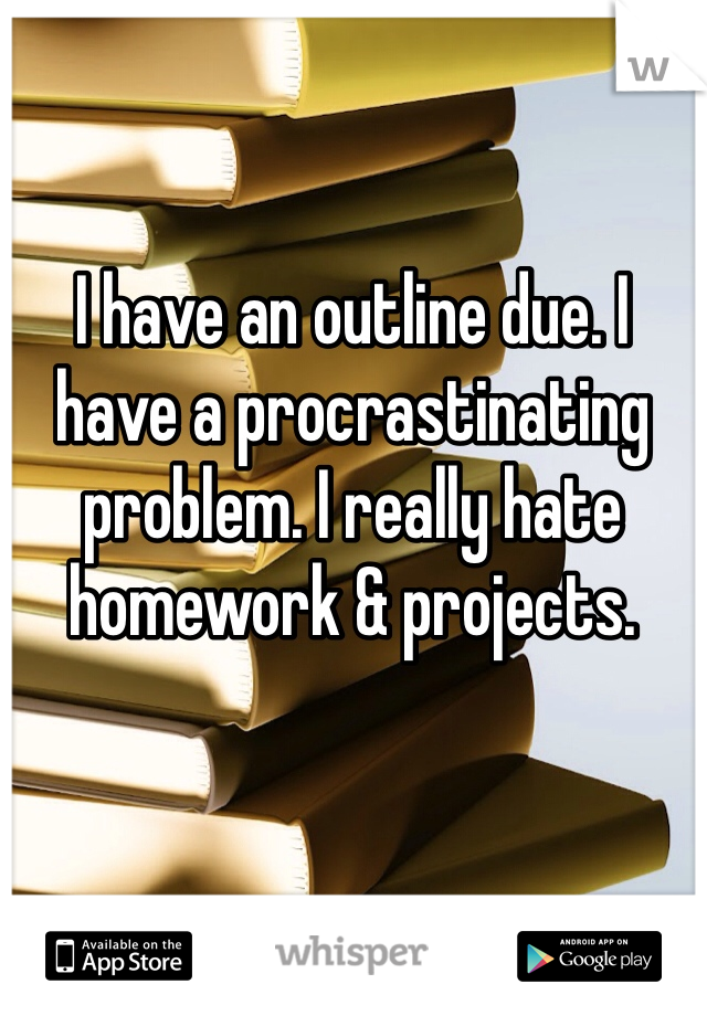 I have an outline due. I have a procrastinating problem. I really hate homework & projects.