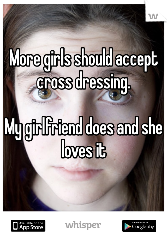 More girls should accept cross dressing.   My girlfriend does and she loves it