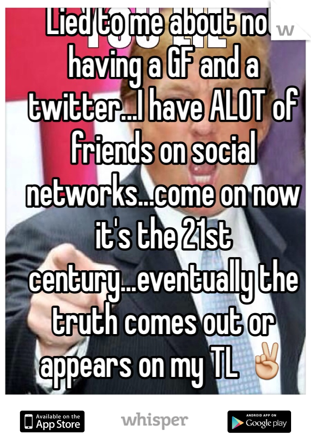 Lied to me about not having a GF and a twitter...I have ALOT of friends on social networks...come on now it's the 21st century...eventually the truth comes out or appears on my TL ✌️