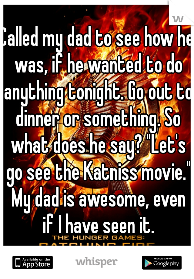 """Called my dad to see how he was, if he wanted to do anything tonight. Go out to dinner or something. So what does he say? """"Let's go see the Katniss movie."""" My dad is awesome, even if I have seen it."""