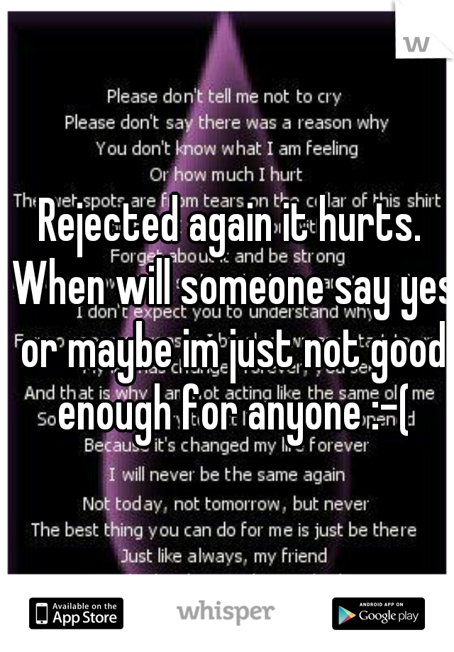 Rejected again it hurts. When will someone say yes or maybe im just not good enough for anyone :-(
