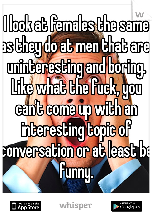 I look at females the same as they do at men that are uninteresting and boring. Like what the fuck, you can't come up with an interesting topic of conversation or at least be funny.