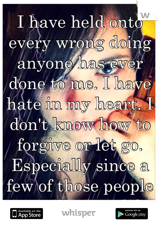 I have held onto every wrong doing anyone has ever done to me. I have hate in my heart. I don't know how to forgive or let go. Especially since a few of those people are still in my life.