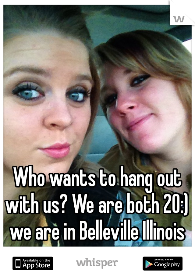 Who wants to hang out with us? We are both 20:) we are in Belleville Illinois