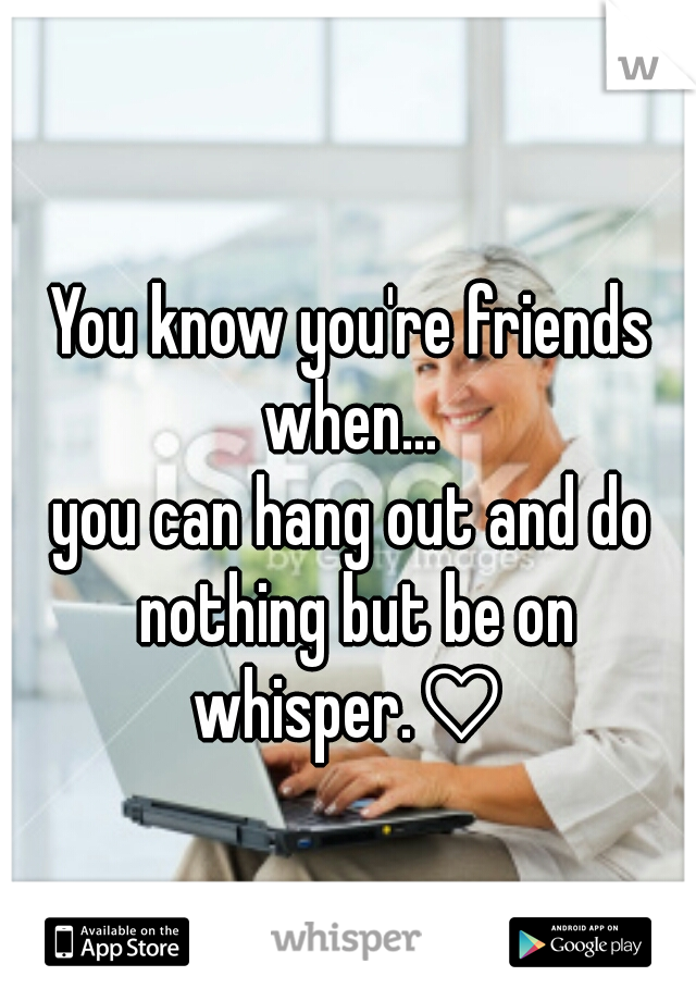 You know you're friends when...     you can hang out and do nothing but be on whisper.♡