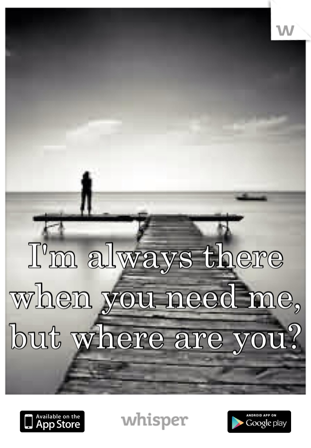 I'm always there when you need me, but where are you?
