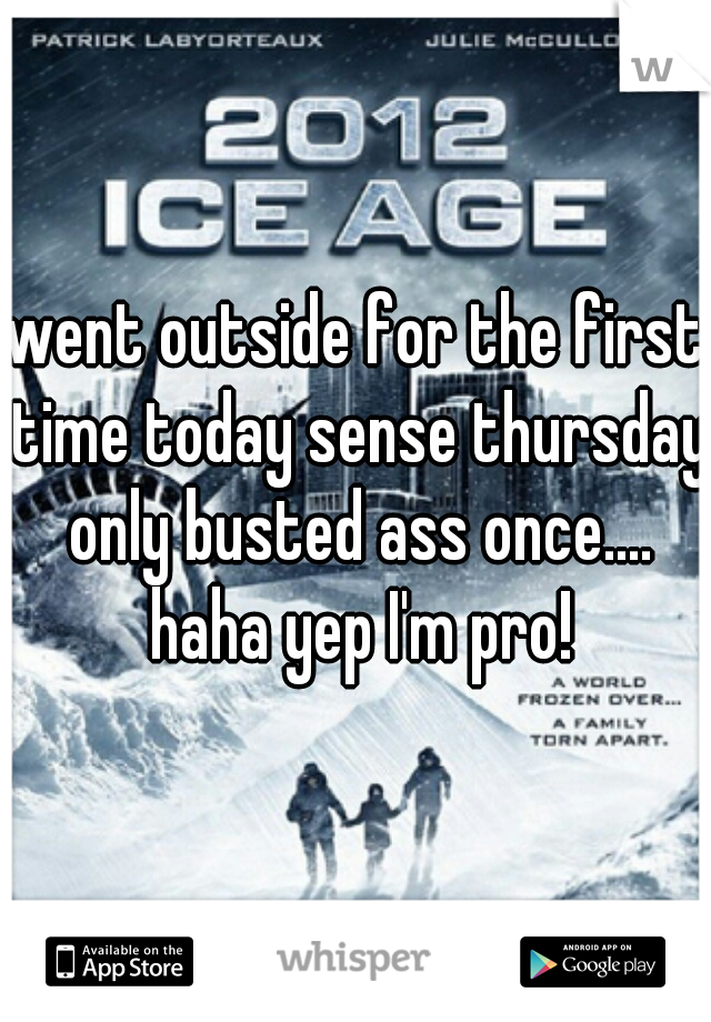 went outside for the first time today sense thursday only busted ass once.... haha yep I'm pro!