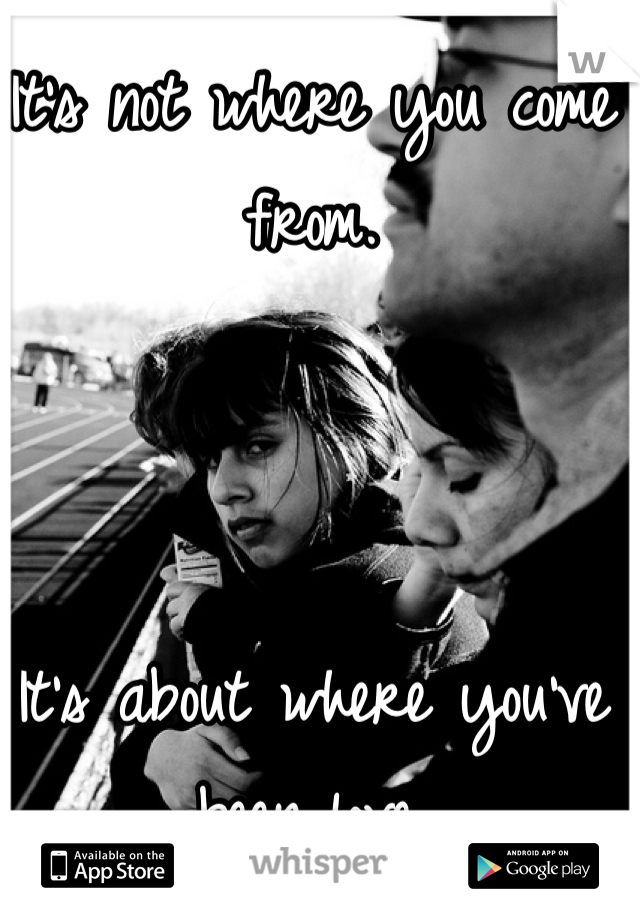 It's not where you come from.    It's about where you've been love.