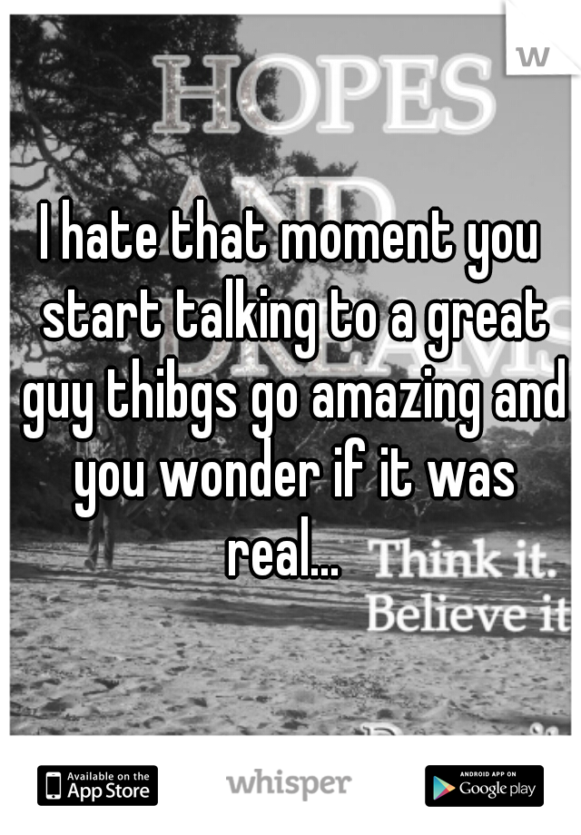 I hate that moment you start talking to a great guy thibgs go amazing and you wonder if it was real...