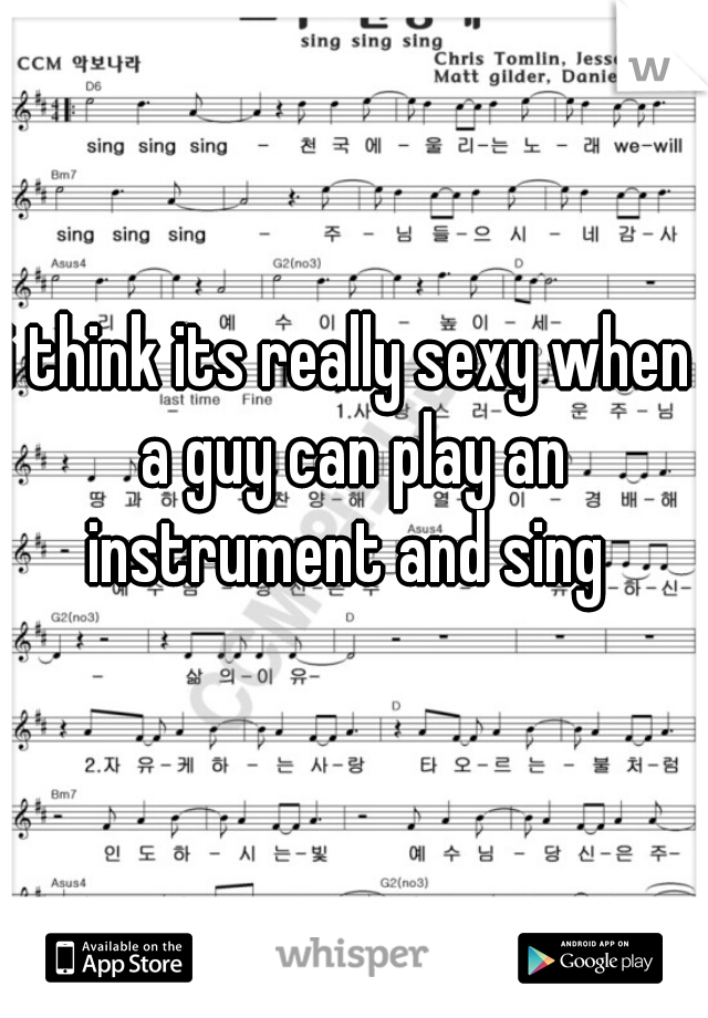 i think its really sexy when a guy can play an instrument and sing