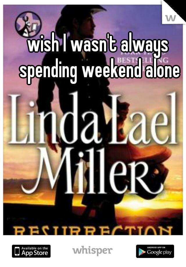 wish I wasn't always spending weekend alone