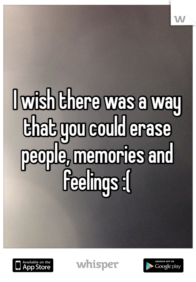 I wish there was a way that you could erase people, memories and feelings :(