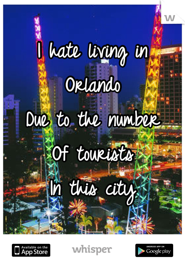 I hate living in Orlando Due to the number Of tourists In this city