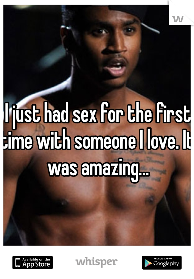 I just had sex for the first time with someone I love. It was amazing...