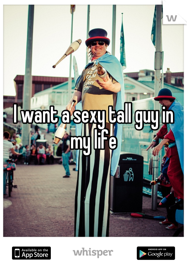 I want a sexy tall guy in my life