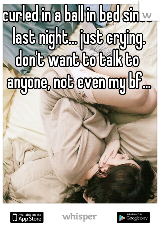curled in a ball in bed since last night... just crying.  don't want to talk to anyone, not even my bf...
