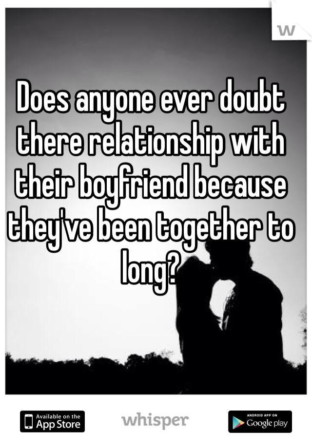 Does anyone ever doubt there relationship with their boyfriend because they've been together to long?