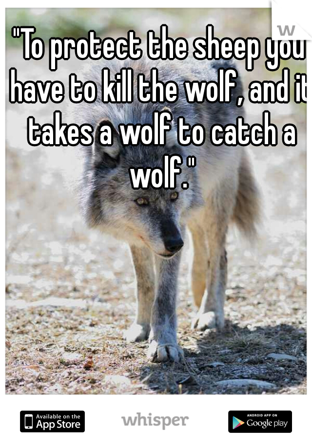 """""""To protect the sheep you have to kill the wolf, and it takes a wolf to catch a wolf."""""""