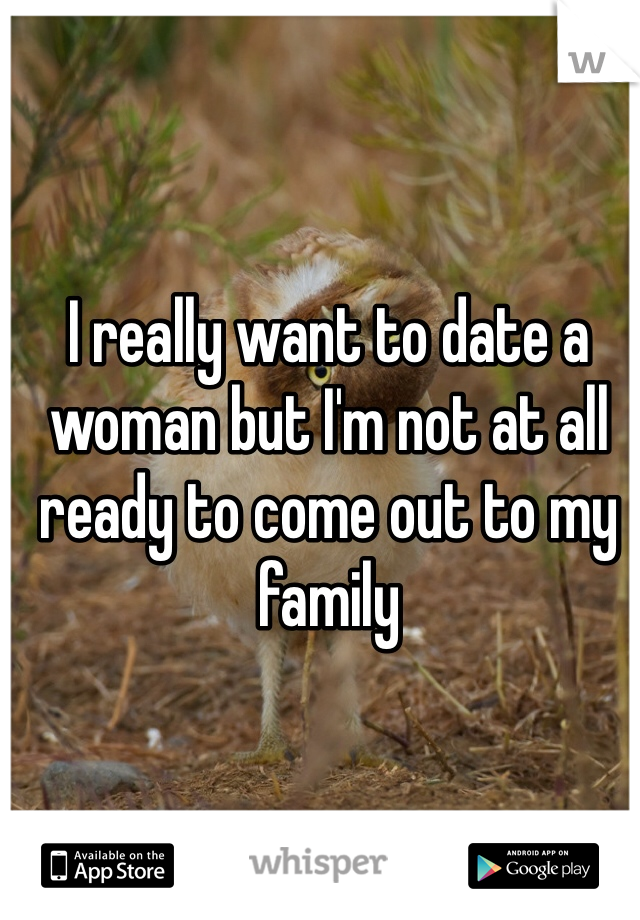I really want to date a woman but I'm not at all ready to come out to my family